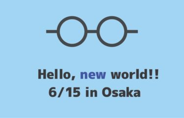 6/15(土)に大阪でイベントを開催します -Hello, new world !!-